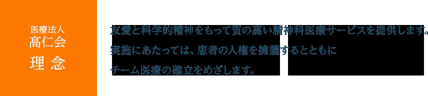 医療法人髙仁会理念 友愛と科学的精神をもって質の高い精神科医療サービスを提供します。実施にあたっては、患者の人権を擁護するとともにチーム医療の確立をめざします。