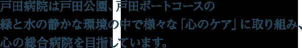 戸田病院は戸田公園、戸田ボートコースの緑と水の静かな環境の中で様々な「心のケア」に取り組み、心の総合病院を目指しています。